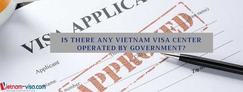 Is there any Vietnam visa center operated by Government authorities