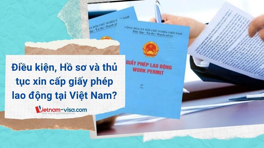 Điều kiện, hồ sơ và Thủ tục xin cấp giấy phép lao động cho người nước ngoài tại Việt Nam